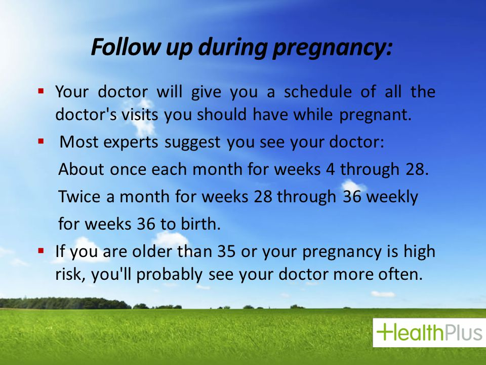 Follow up during pregnancy:  Your doctor will give you a schedule of all the doctor's visits you should have while pregnant.  Most experts suggest y