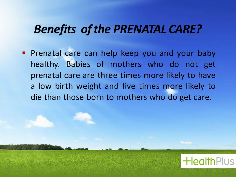 Benefits of the PRENATAL CARE?  Prenatal care can help keep you and your baby healthy. Babies of mothers who do not get prenatal care are three times