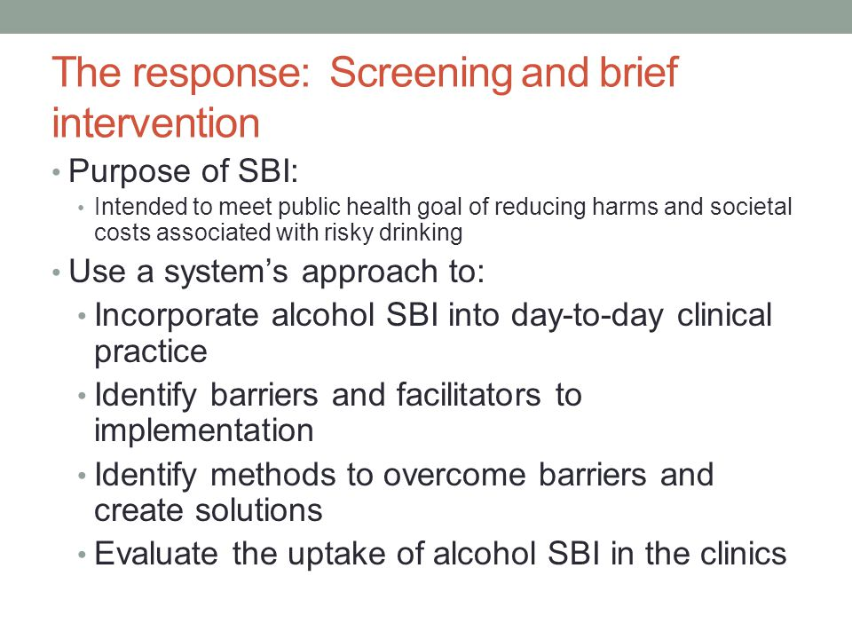 The response: Screening and brief intervention Purpose of SBI: Intended to meet public health goal of reducing harms and societal costs associated with risky drinking Use a system's approach to: Incorporate alcohol SBI into day-to-day clinical practice Identify barriers and facilitators to implementation Identify methods to overcome barriers and create solutions Evaluate the uptake of alcohol SBI in the clinics