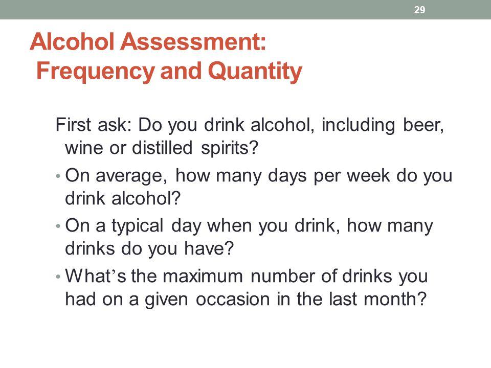Alcohol Assessment: Frequency and Quantity First ask: Do you drink alcohol, including beer, wine or distilled spirits.