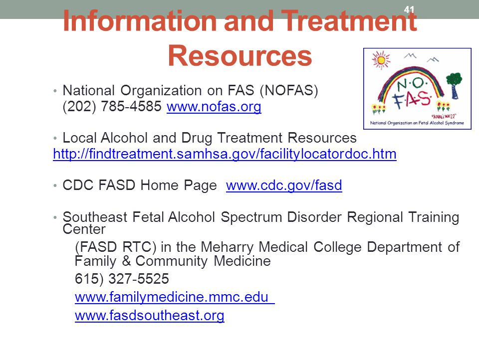 Information and Treatment Resources National Organization on FAS (NOFAS) (202) 785-4585 www.nofas.orgwww.nofas.org Local Alcohol and Drug Treatment Resources http://findtreatment.samhsa.gov/facilitylocatordoc.htm CDC FASD Home Page www.cdc.gov/fasdwww.cdc.gov/fasd Southeast Fetal Alcohol Spectrum Disorder Regional Training Center (FASD RTC) in the Meharry Medical College Department of Family & Community Medicine 615) 327-5525 www.familymedicine.mmc.edu www.fasdsoutheast.org 41