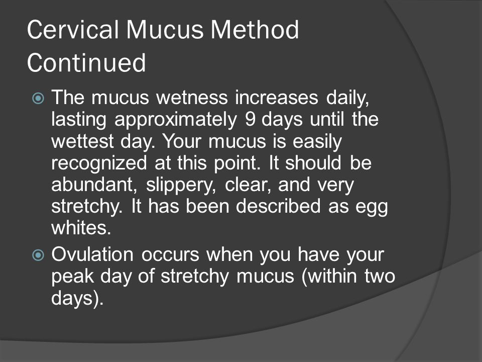Cervical Mucus Method Continued  The mucus wetness increases daily, lasting approximately 9 days until the wettest day. Your mucus is easily recogniz