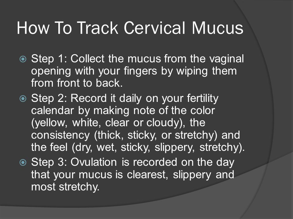 How To Track Cervical Mucus  Step 1: Collect the mucus from the vaginal opening with your fingers by wiping them from front to back.  Step 2: Record