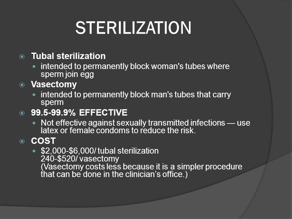 STERILIZATION  Tubal sterilization intended to permanently block woman's tubes where sperm join egg  Vasectomy intended to permanently block man's t