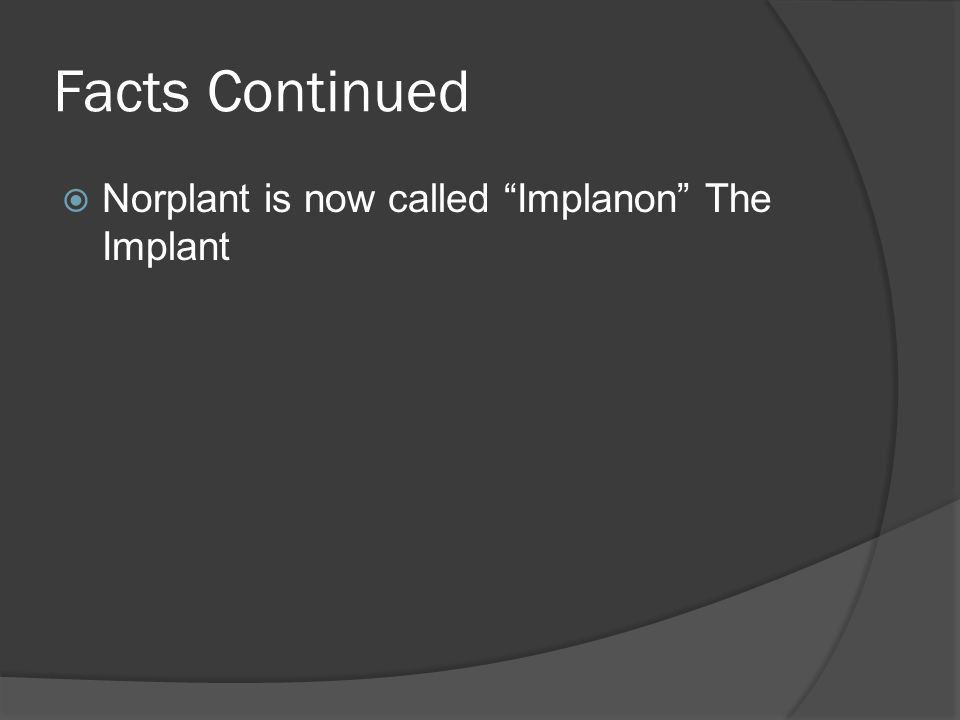 "Facts Continued  Norplant is now called ""Implanon"" The Implant"