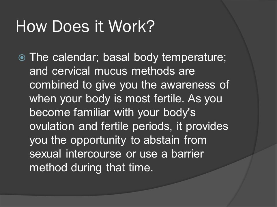 How Does it Work?  The calendar; basal body temperature; and cervical mucus methods are combined to give you the awareness of when your body is most