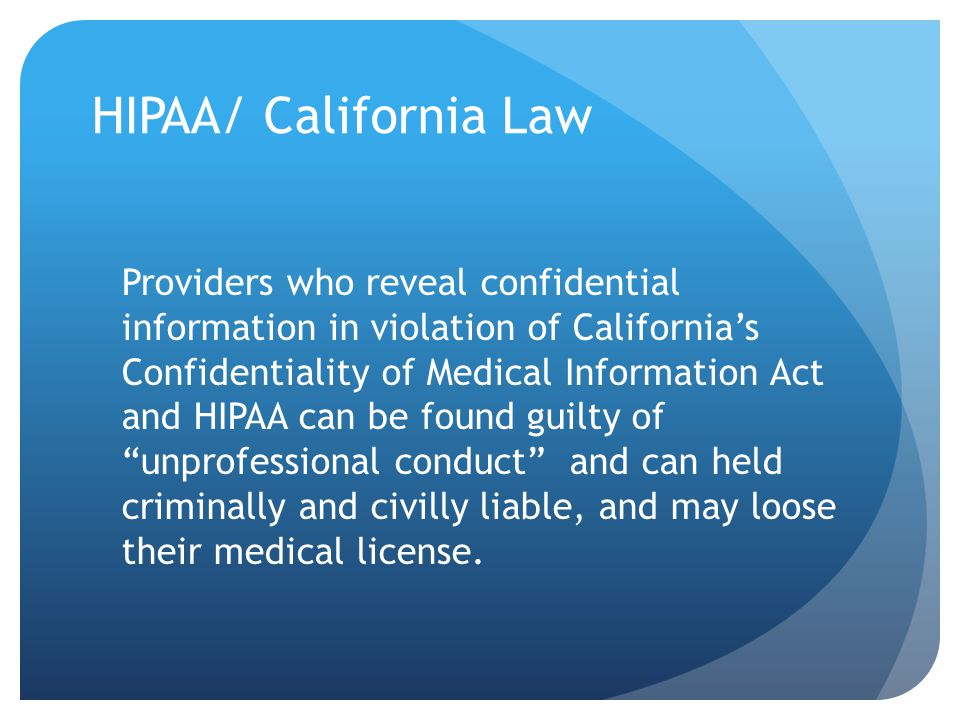 HIPAA/ California Law Providers who reveal confidential information in violation of California's Confidentiality of Medical Information Act and HIPAA can be found guilty of unprofessional conduct and can held criminally and civilly liable, and may loose their medical license.