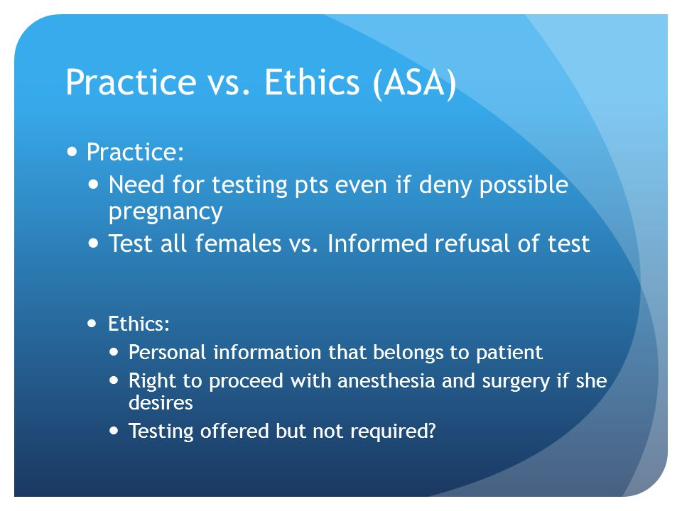 Practice vs. Ethics (ASA) Practice: Need for testing pts even if deny possible pregnancy Test all females vs. Informed refusal of test Ethics: Persona