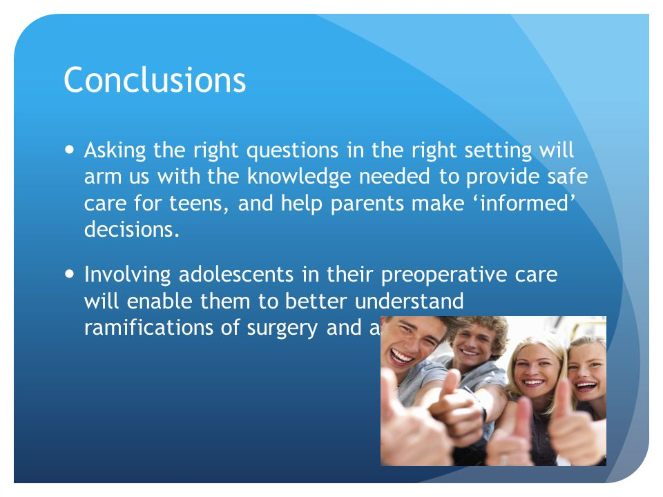 Conclusions Asking the right questions in the right setting will arm us with the knowledge needed to provide safe care for teens, and help parents make 'informed' decisions.