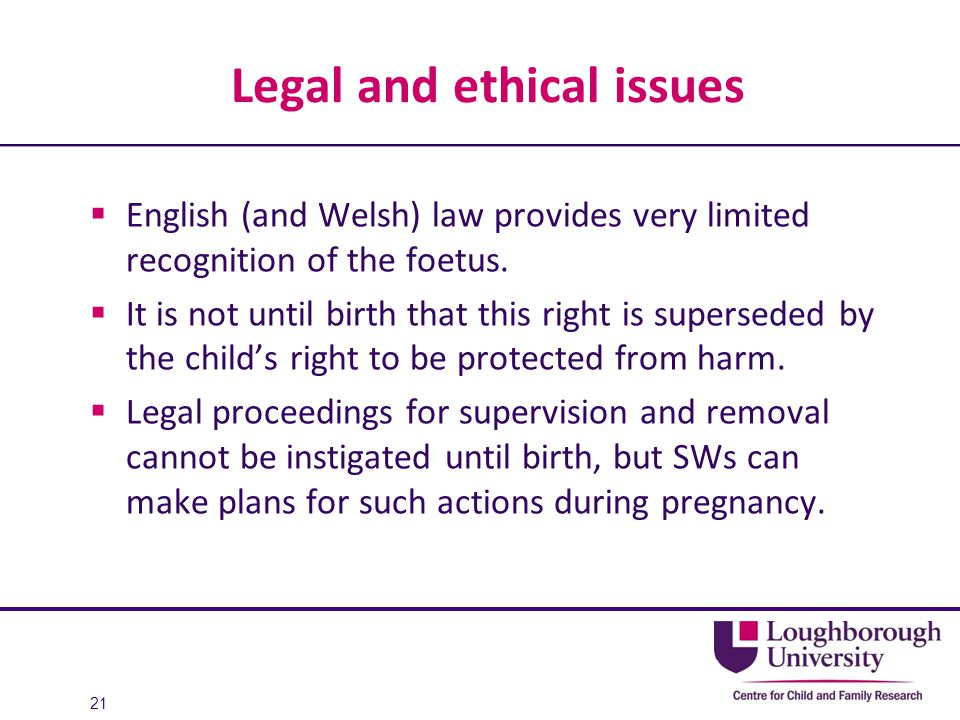 Legal and ethical issues  English (and Welsh) law provides very limited recognition of the foetus.  It is not until birth that this right is superse
