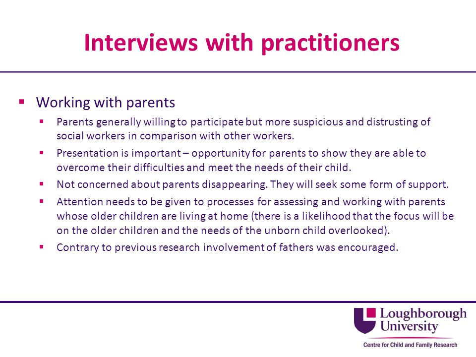 Interviews with practitioners  Working with parents  Parents generally willing to participate but more suspicious and distrusting of social workers