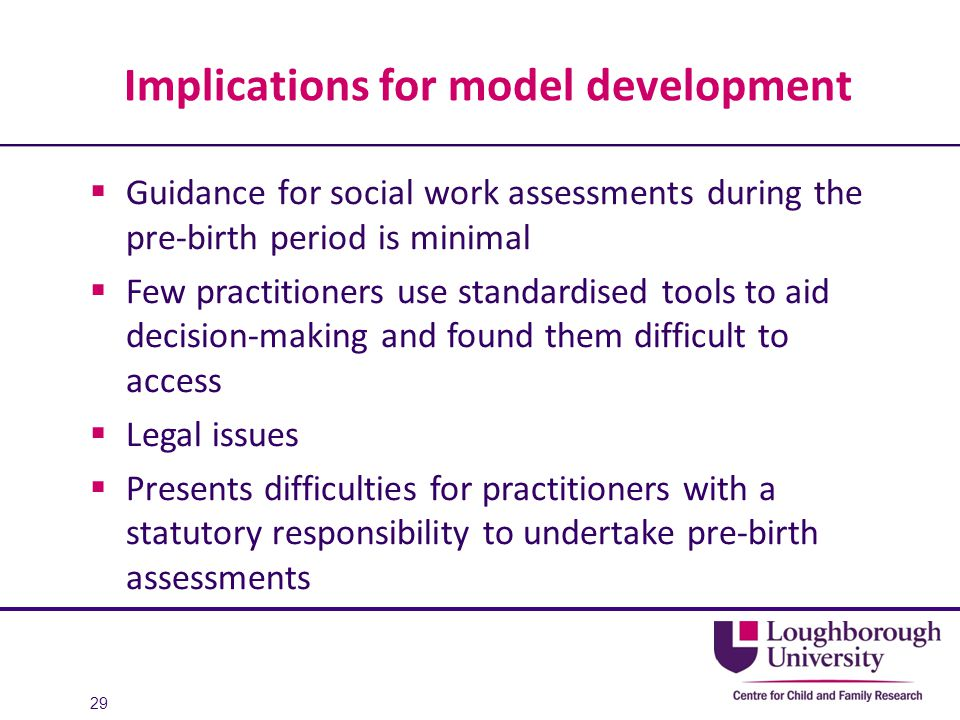 Implications for model development  Guidance for social work assessments during the pre-birth period is minimal  Few practitioners use standardised