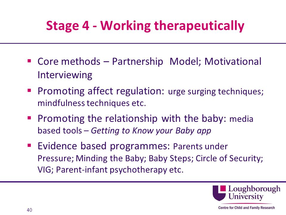 Stage 4 - Working therapeutically  Core methods – Partnership Model; Motivational Interviewing  Promoting affect regulation: urge surging techniques