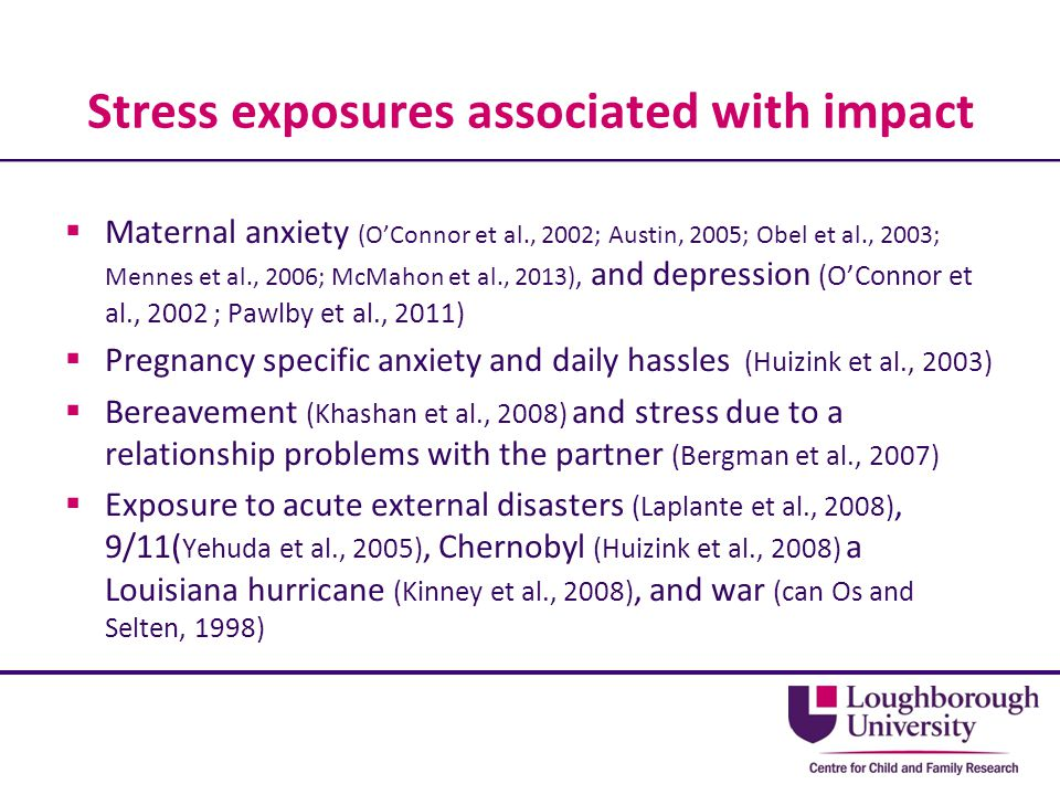 Stress exposures associated with impact  Maternal anxiety (O'Connor et al., 2002; Austin, 2005; Obel et al., 2003; Mennes et al., 2006; McMahon et al