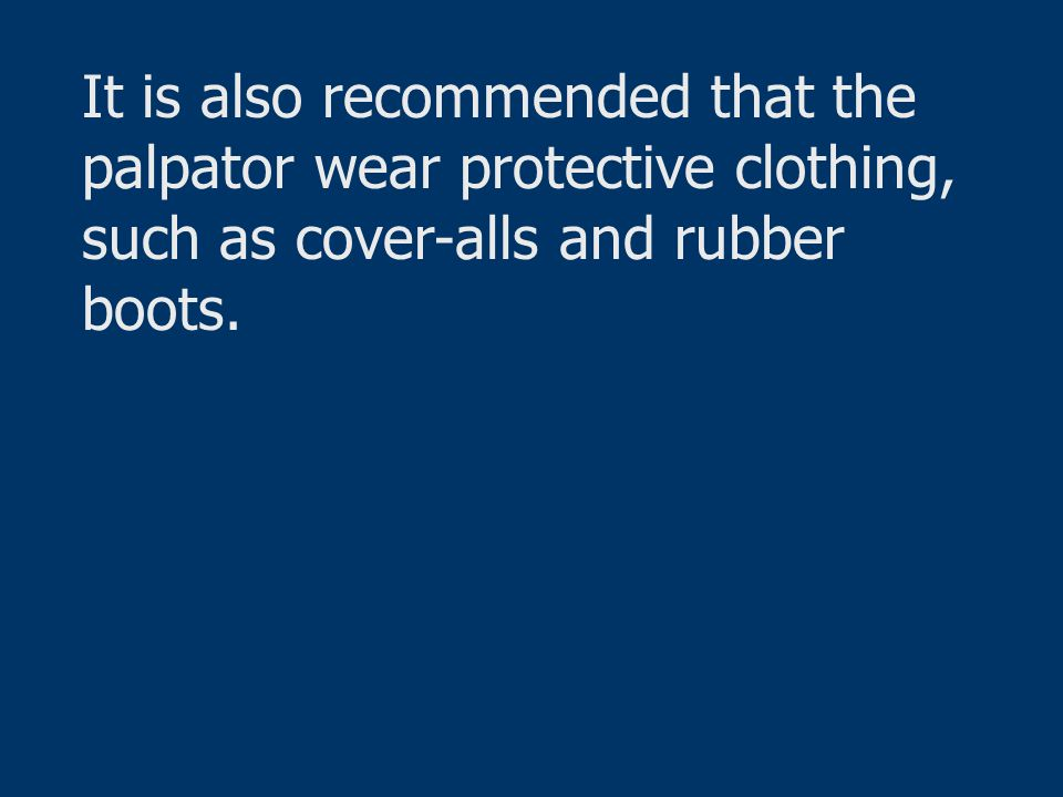 It is also recommended that the palpator wear protective clothing, such as cover-alls and rubber boots.