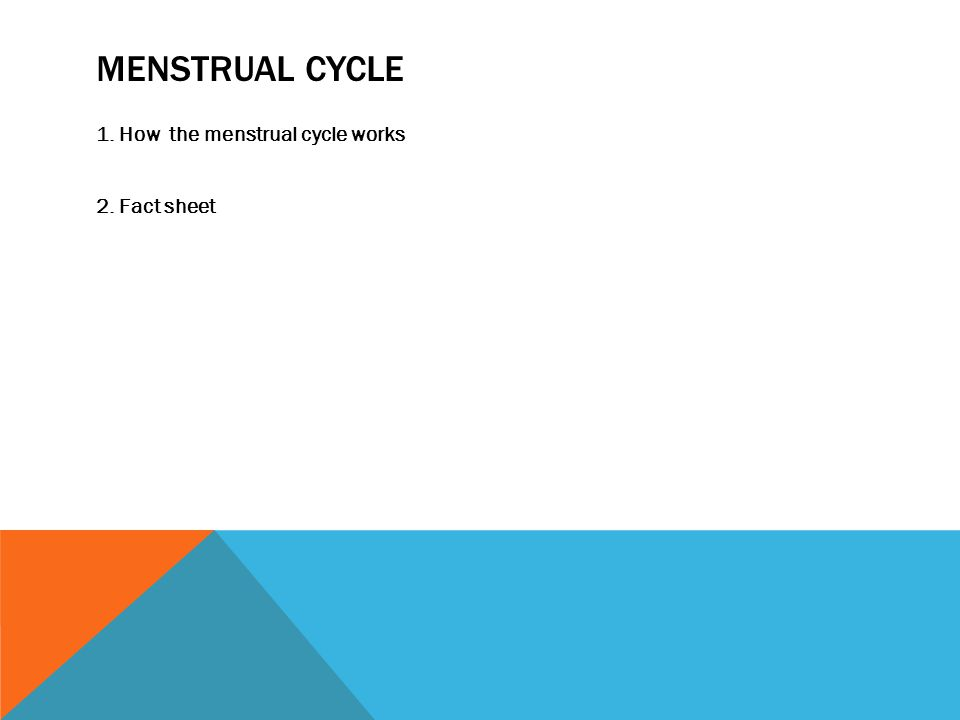 MENSTRUAL CYCLE 1. How the menstrual cycle works 2. Fact sheet