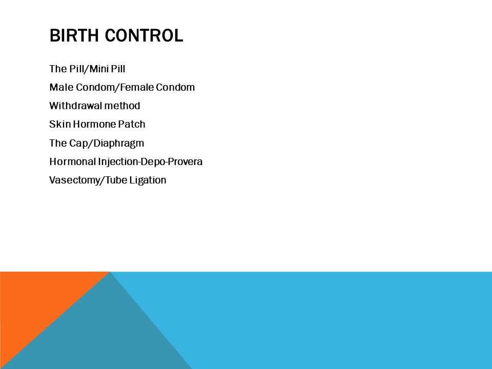 BIRTH CONTROL The Pill/Mini Pill Male Condom/Female Condom Withdrawal method Skin Hormone Patch The Cap/Diaphragm Hormonal Injection-Depo-Provera Vasectomy/Tube Ligation