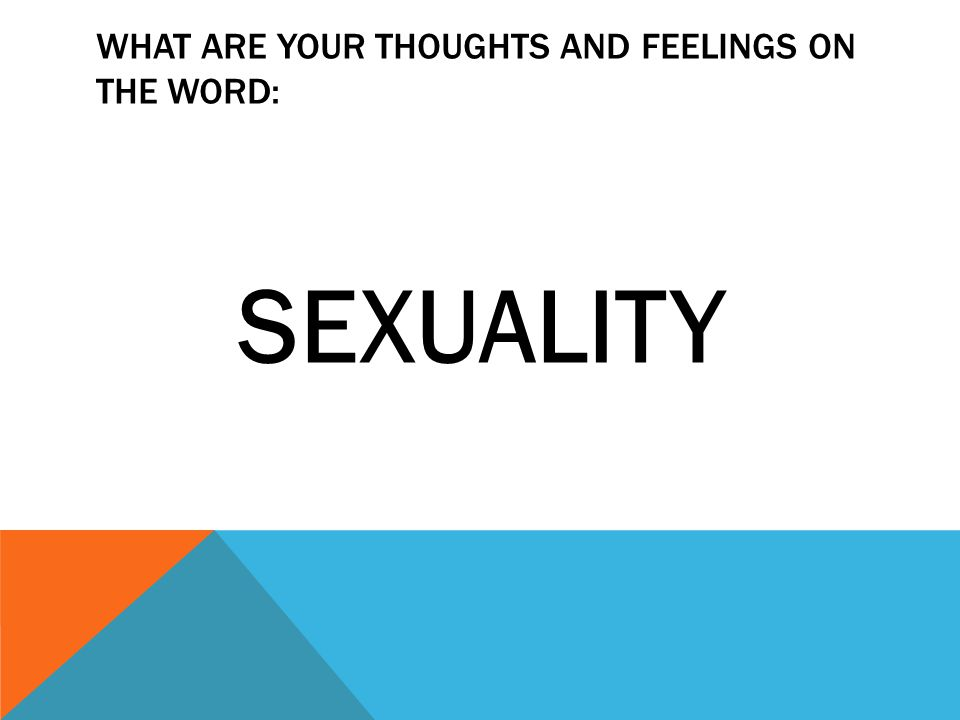 WHAT ARE YOUR THOUGHTS AND FEELINGS ON THE WORD: SEXUALITY