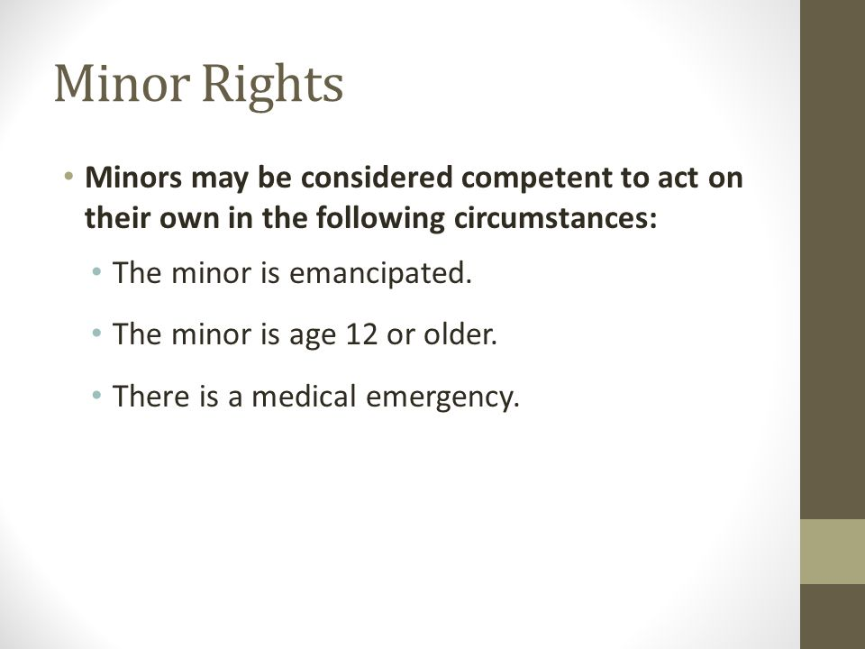 Minor Rights Minors may be considered competent to act on their own in the following circumstances: The minor is emancipated. The minor is age 12 or o