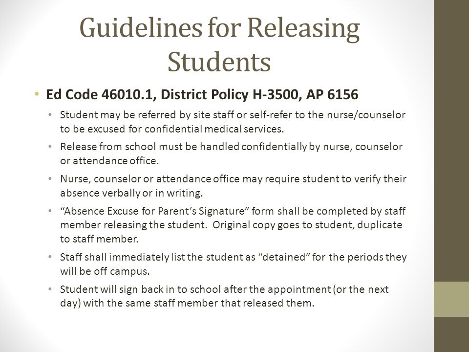 Guidelines for Releasing Students Ed Code 46010.1, District Policy H-3500, AP 6156 Student may be referred by site staff or self-refer to the nurse/counselor to be excused for confidential medical services.