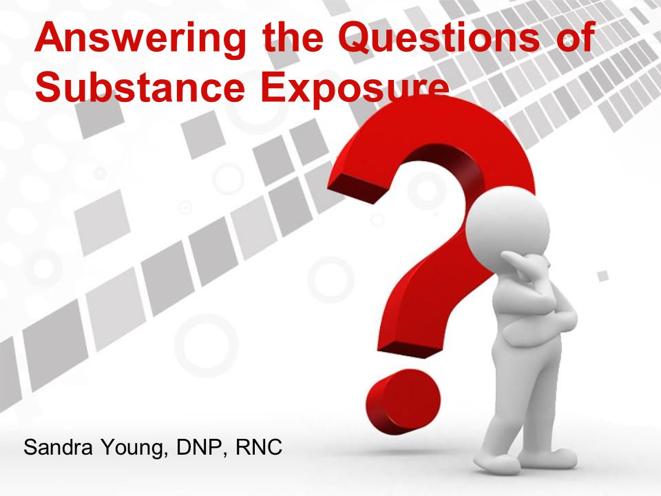 Answering the Questions of Substance Exposure Sandra Young, DNP, RNC