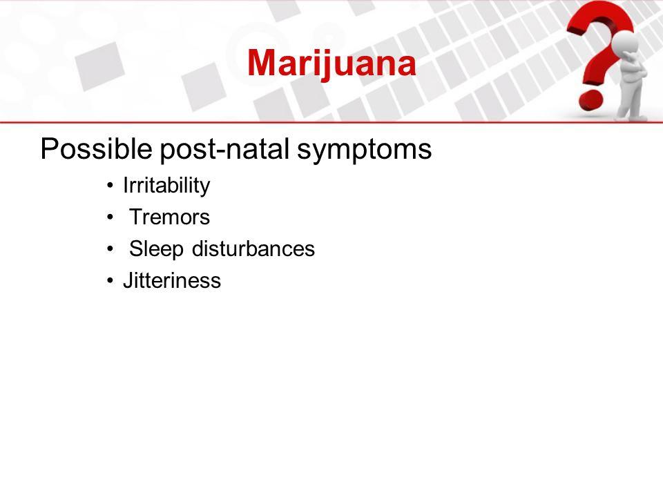 Marijuana Possible post-natal symptoms Irritability Tremors Sleep disturbances Jitteriness