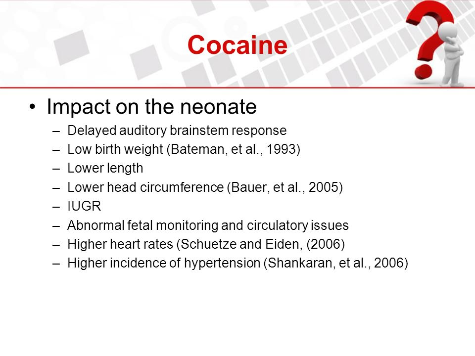 Cocaine Impact on the neonate –Delayed auditory brainstem response –Low birth weight (Bateman, et al., 1993) –Lower length –Lower head circumference (