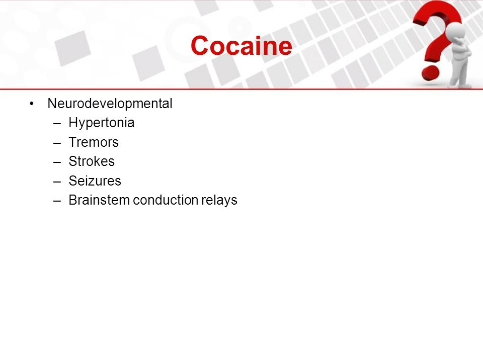 Cocaine Neurodevelopmental –Hypertonia –Tremors –Strokes –Seizures –Brainstem conduction relays