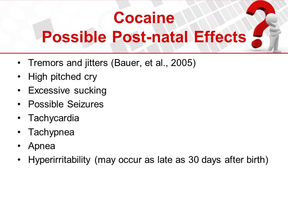 Cocaine Possible Post-natal Effects Tremors and jitters (Bauer, et al., 2005) High pitched cry Excessive sucking Possible Seizures Tachycardia Tachypn
