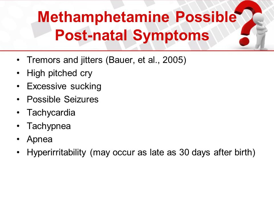 Methamphetamine Possible Post-natal Symptoms Tremors and jitters (Bauer, et al., 2005) High pitched cry Excessive sucking Possible Seizures Tachycardi