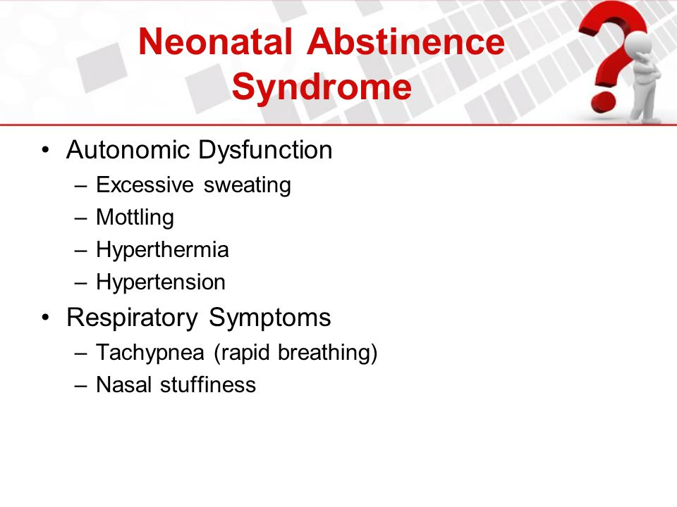 Neonatal Abstinence Syndrome Autonomic Dysfunction –Excessive sweating –Mottling –Hyperthermia –Hypertension Respiratory Symptoms –Tachypnea (rapid br