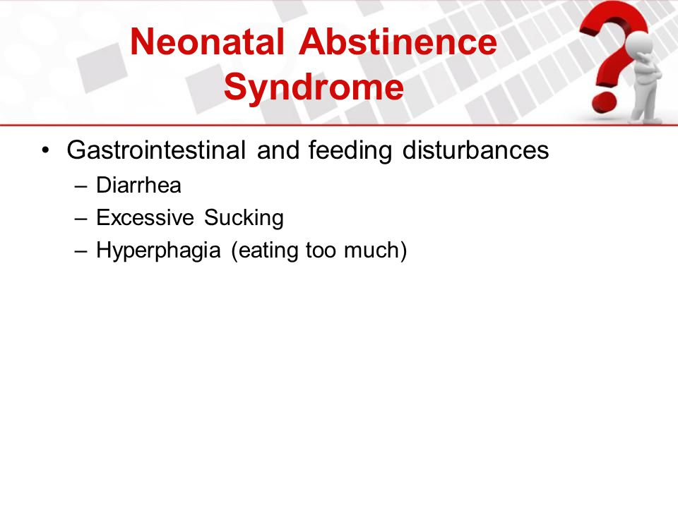 Neonatal Abstinence Syndrome Gastrointestinal and feeding disturbances –Diarrhea –Excessive Sucking –Hyperphagia (eating too much)