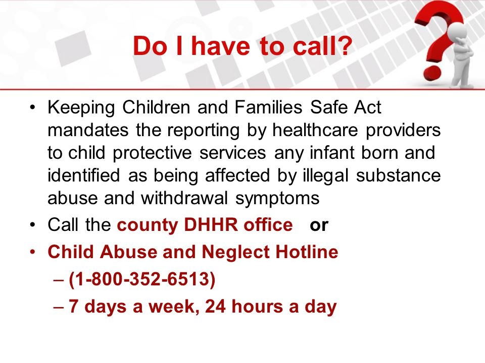 Do I have to call? Keeping Children and Families Safe Act mandates the reporting by healthcare providers to child protective services any infant born