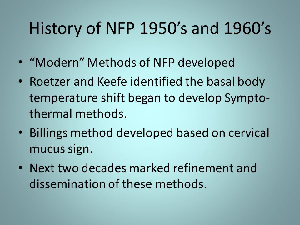 History of NFP 1950's and 1960's Modern Methods of NFP developed Roetzer and Keefe identified the basal body temperature shift began to develop Sympto- thermal methods.