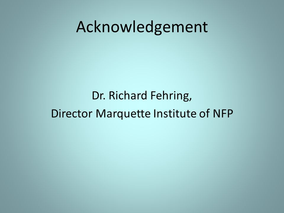Acknowledgement Dr. Richard Fehring, Director Marquette Institute of NFP