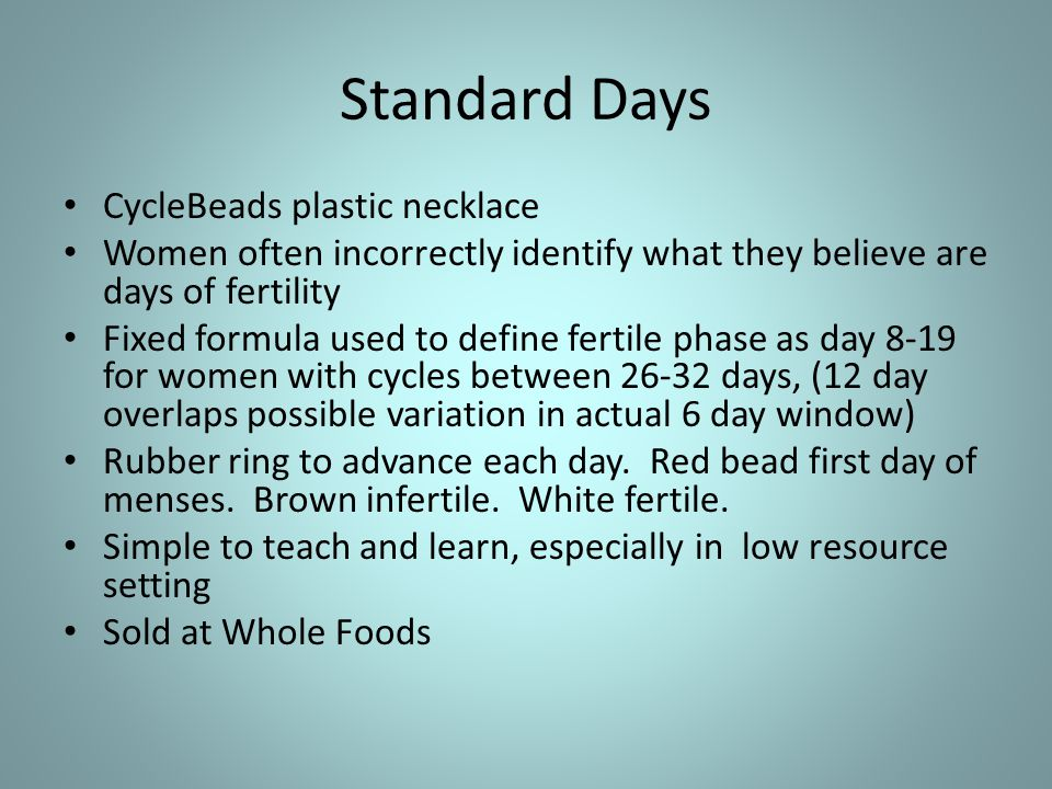 Standard Days CycleBeads plastic necklace Women often incorrectly identify what they believe are days of fertility Fixed formula used to define fertile phase as day 8-19 for women with cycles between 26-32 days, (12 day overlaps possible variation in actual 6 day window) Rubber ring to advance each day.