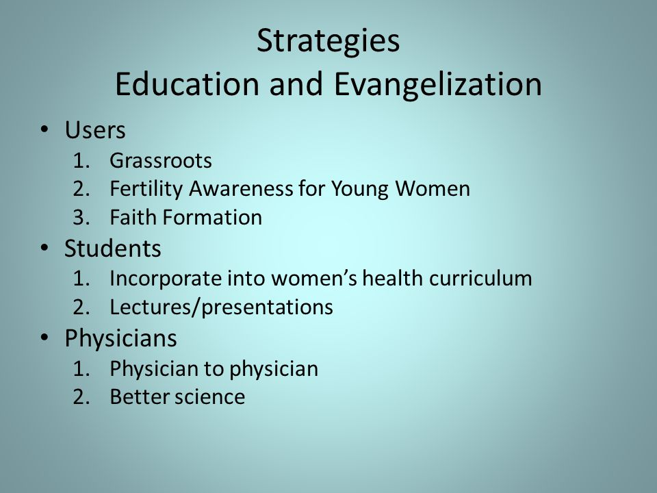 Strategies Education and Evangelization Users 1.Grassroots 2.Fertility Awareness for Young Women 3.Faith Formation Students 1.Incorporate into women's health curriculum 2.Lectures/presentations Physicians 1.Physician to physician 2.Better science