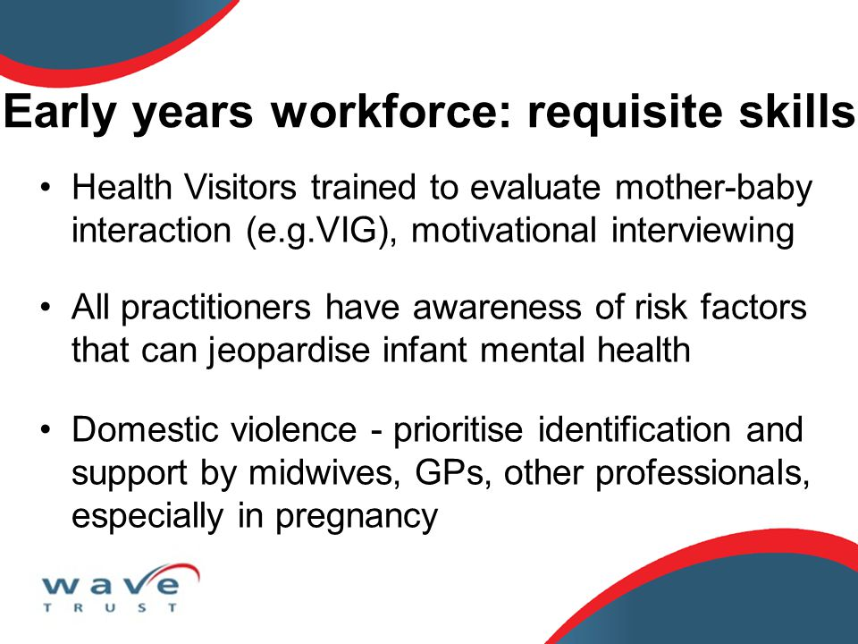 Early years workforce: requisite skills Health Visitors trained to evaluate mother-baby interaction (e.g.VIG), motivational interviewing All practitio