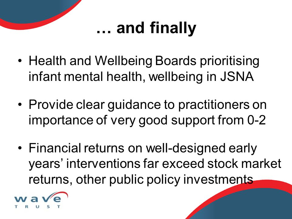 … and finally Health and Wellbeing Boards prioritising infant mental health, wellbeing in JSNA Provide clear guidance to practitioners on importance o