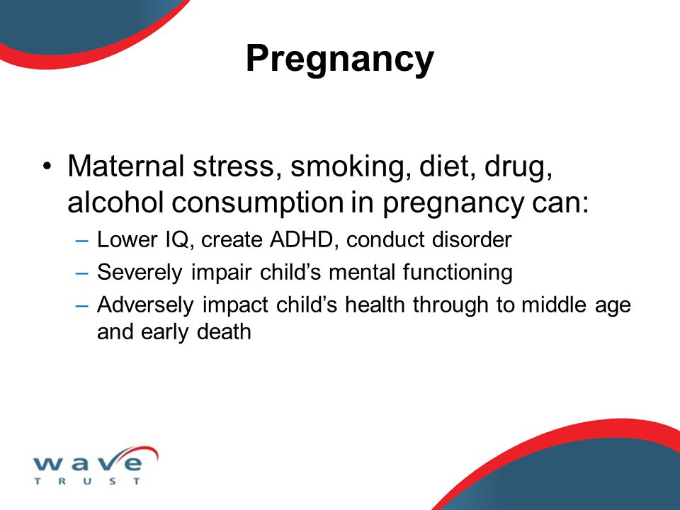 Pregnancy Maternal stress, smoking, diet, drug, alcohol consumption in pregnancy can: –Lower IQ, create ADHD, conduct disorder –Severely impair child'
