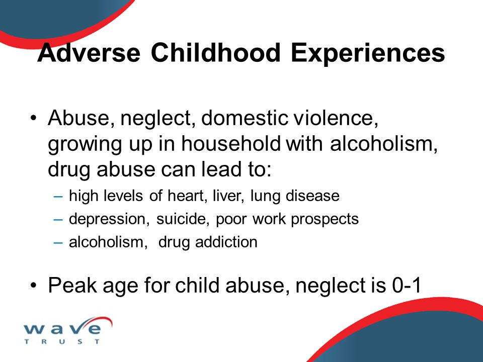 Adverse Childhood Experiences Abuse, neglect, domestic violence, growing up in household with alcoholism, drug abuse can lead to: –high levels of hear
