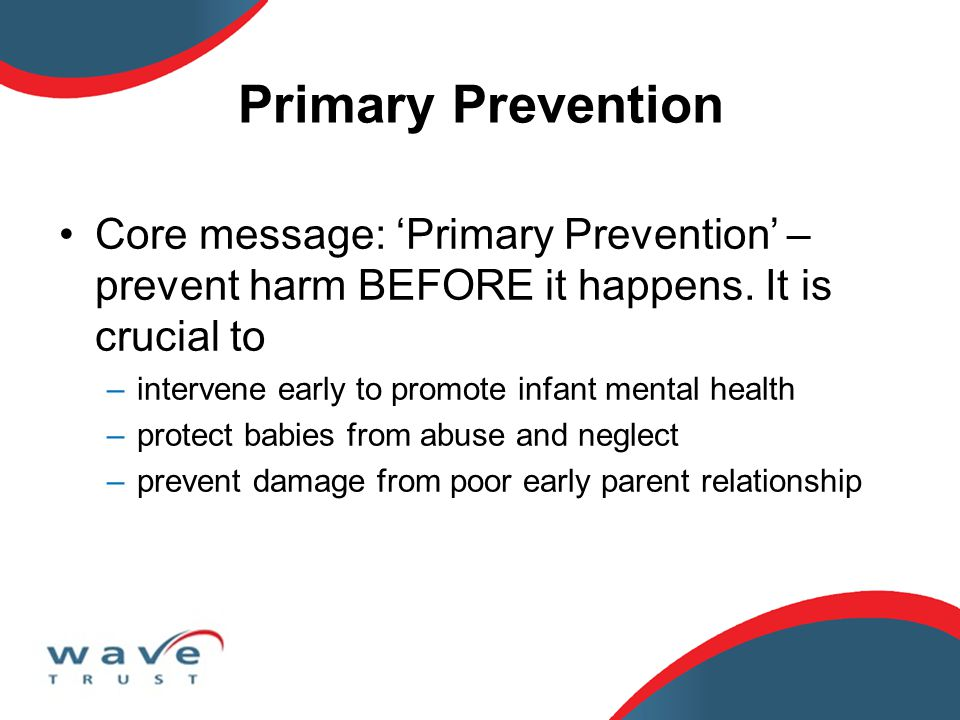 Primary Prevention Core message: 'Primary Prevention' – prevent harm BEFORE it happens.