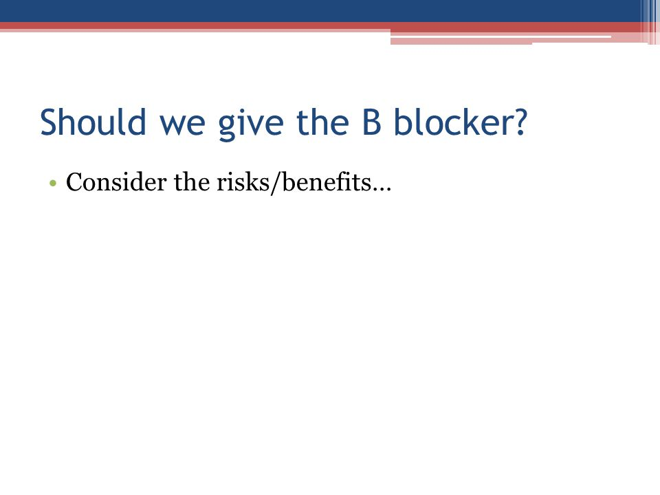 Should we give the B blocker? Consider the risks/benefits…