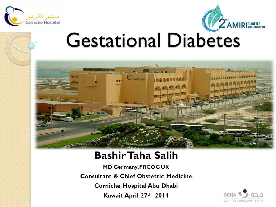 Bashir Taha Salih MD Germany, FRCOG UK Consultant & Chief Obstetric Medicine Corniche Hospital Abu Dhabi Kuwait April 27 th 2014 Gestational Diabetes Gestational Diabetes