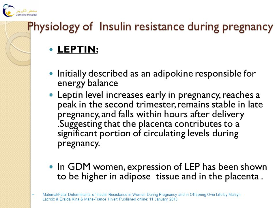 Physiology of Insulin resistance during pregnancy Physiology of Insulin resistance during pregnancy LEPTIN: Initially described as an adipokine responsible for energy balance Leptin level increases early in pregnancy, reaches a peak in the second trimester, remains stable in late pregnancy, and falls within hours after delivery.Suggesting that the placenta contributes to a significant portion of circulating levels during pregnancy.