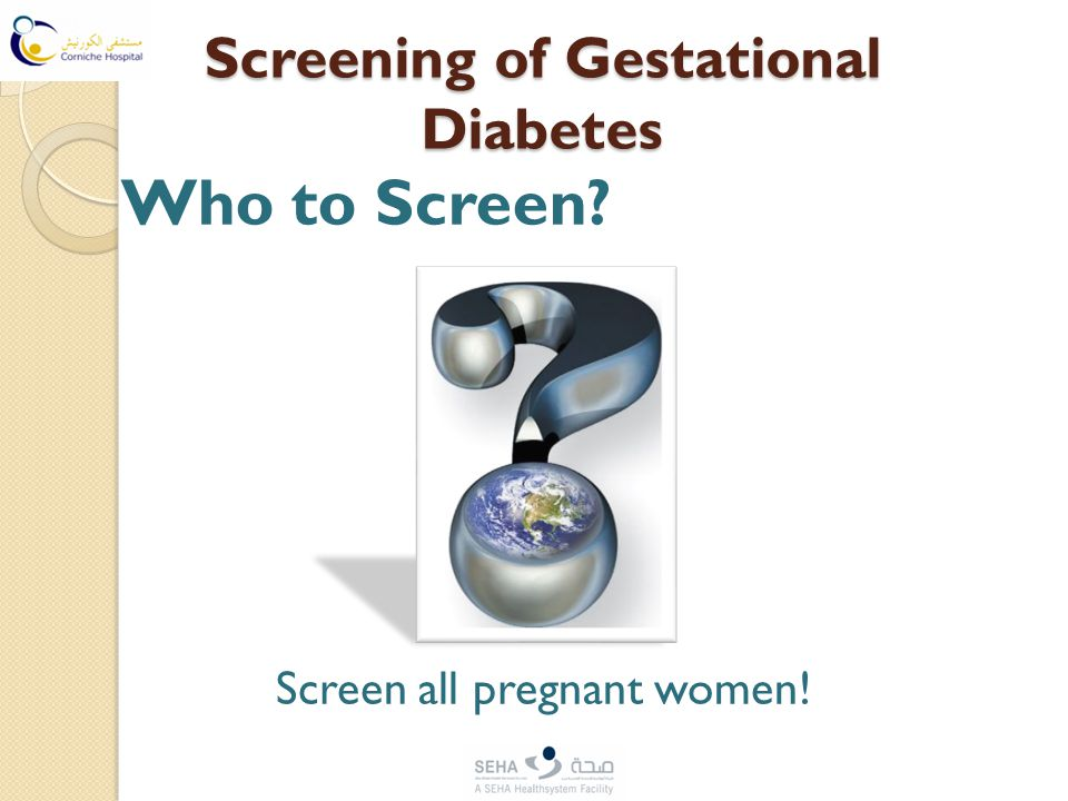 Screening of Gestational Diabetes Who to Screen? Screen all pregnant women!