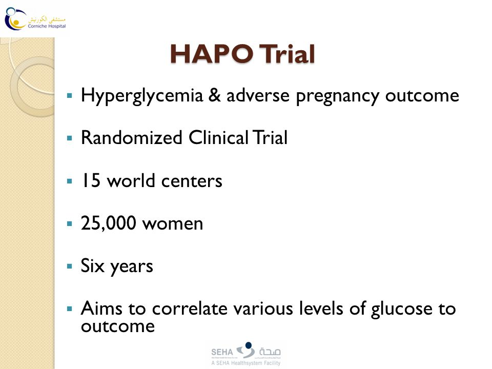 HAPO Trial  Hyperglycemia & adverse pregnancy outcome  Randomized Clinical Trial  15 world centers  25,000 women  Six years  Aims to correlate various levels of glucose to outcome