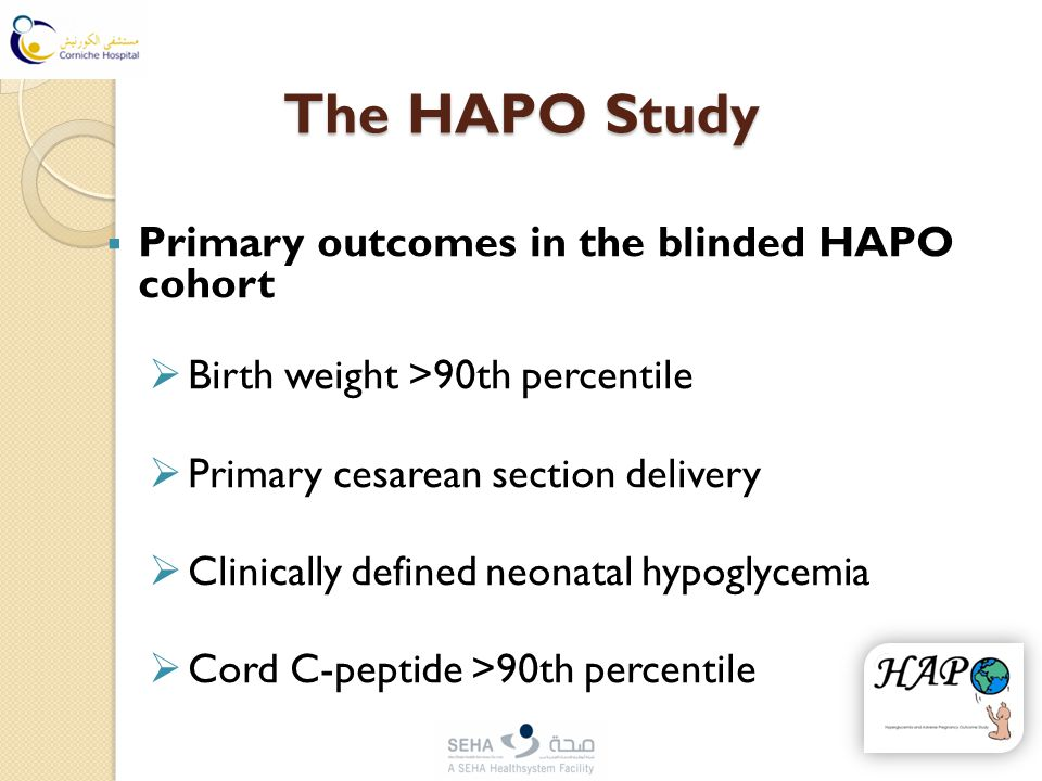 The HAPO Study  Primary outcomes in the blinded HAPO cohort  Birth weight >90th percentile  Primary cesarean section delivery  Clinically defined neonatal hypoglycemia  Cord C-peptide >90th percentile