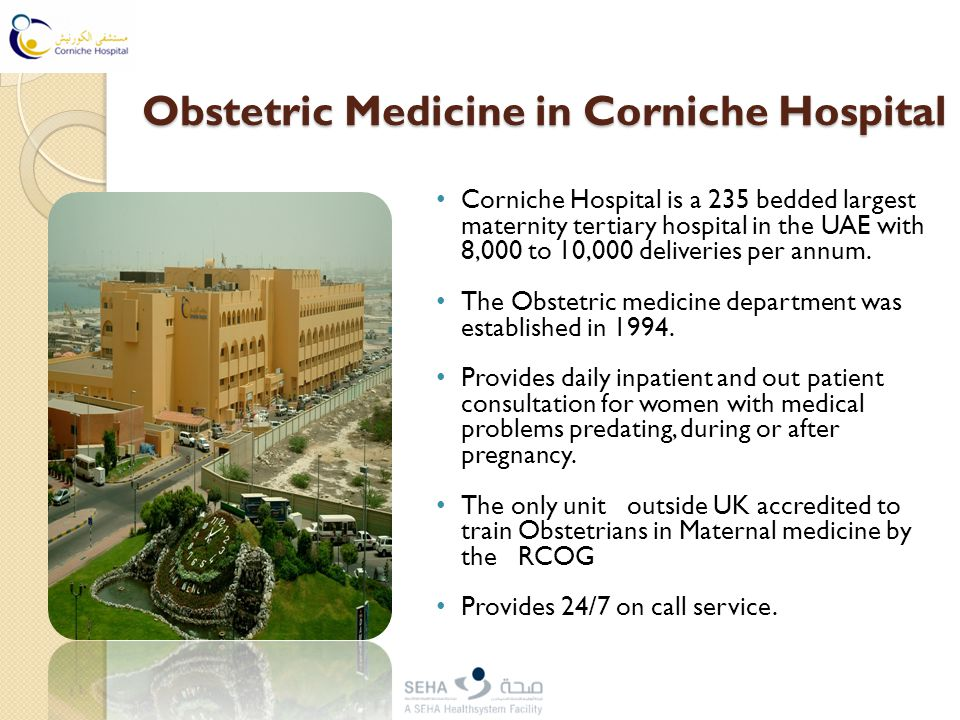 Obstetric Medicine in Corniche Hospital Corniche Hospital is a 235 bedded largest maternity tertiary hospital in the UAE with 8,000 to 10,000 deliveries per annum.