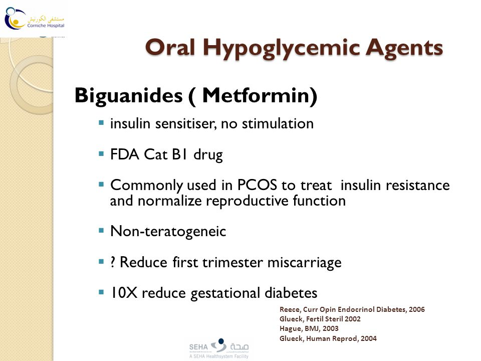 Oral Hypoglycemic Agents Oral Hypoglycemic Agents Biguanides ( Metformin)  insulin sensitiser, no stimulation  FDA Cat B1 drug  Commonly used in PCOS to treat insulin resistance and normalize reproductive function  Non-teratogeneic  .